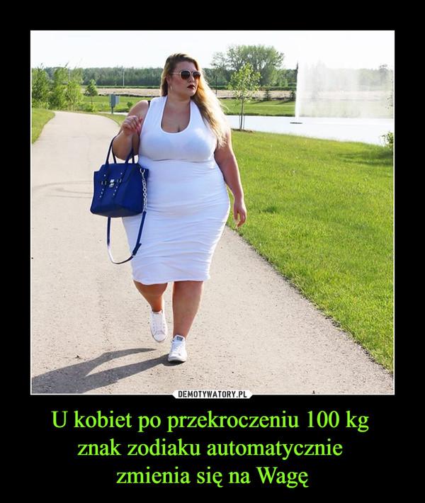 U kobiet po przekroczeniu 100 kg znak zodiaku automatycznie zmienia się na Wagę –