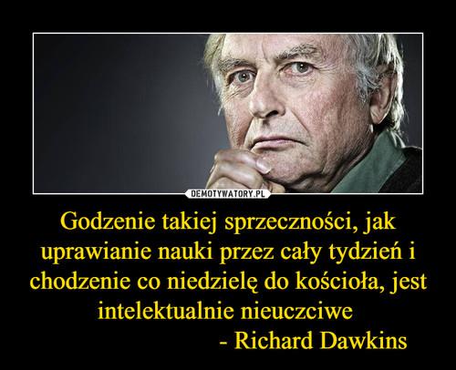 Godzenie takiej sprzeczności, jak uprawianie nauki przez cały tydzień i chodzenie co niedzielę do kościoła, jest intelektualnie nieuczciwe                            - Richard Dawkins
