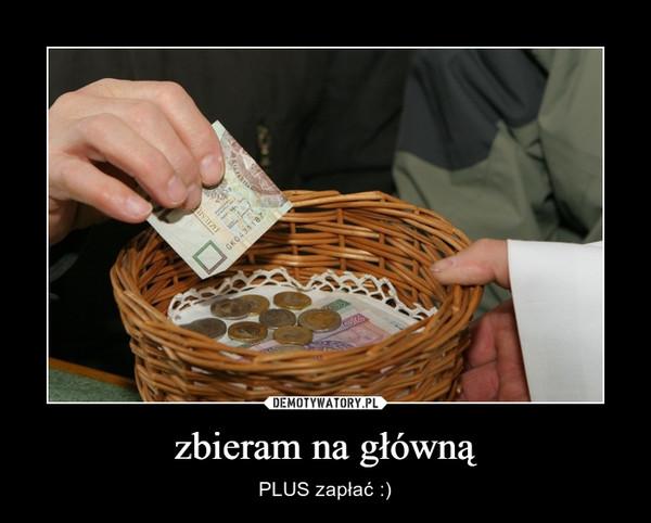 zbieram na główną – PLUS zapłać :)