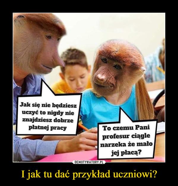 I jak tu dać przykład uczniowi? –  Jak się nie bedzieszuczyć to nigdy ni<eznajdziesz dobrzepłatnej pracyTo czemu Paniprofesur ciąglenarzeka że małojej płacą?