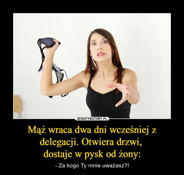 Mąż wraca dwa dni wcześniej z delegacji. Otwiera drzwi, dostaje w pysk od żony: – - Za kogo Ty mnie uważasz?!