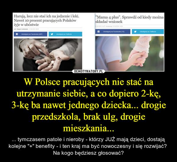 """W Polsce pracujących nie stać na utrzymanie siebie, a co dopiero 2-kę, 3-kę ba nawet jednego dziecka... drogie przedszkola, brak ulg, drogie mieszkania... – ... tymczasem patole i nieroby - którzy JUŻ mają dzieci, dostają kolejne """"+"""" benefity - i ten kraj ma być nowoczesny i się rozwijać?  Na kogo będziesz głosować?"""