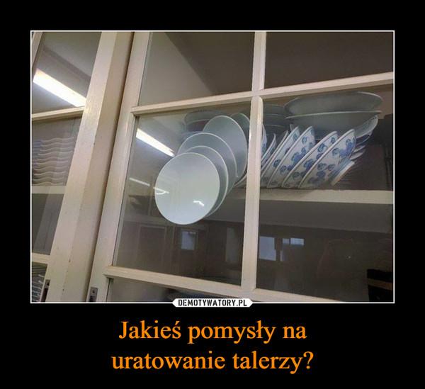Jakieś pomysły nauratowanie talerzy? –