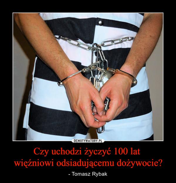 Czy uchodzi życzyć 100 lat więźniowi odsiadującemu dożywocie? – - Tomasz Rybak