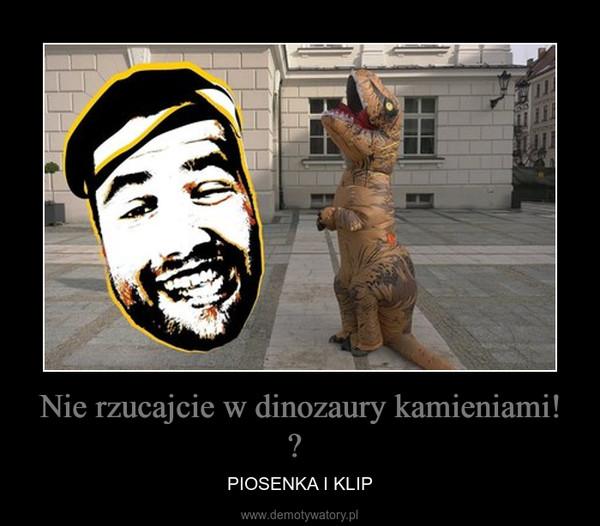 Nie rzucajcie w dinozaury kamieniami!  – PIOSENKA I KLIP
