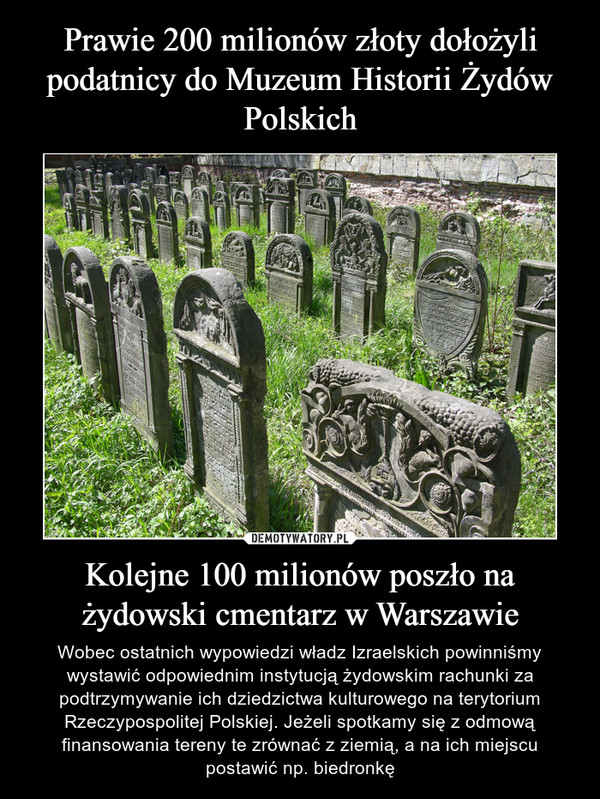 Kolejne 100 milionów poszło na żydowski cmentarz w Warszawie – Wobec ostatnich wypowiedzi władz Izraelskich powinniśmy wystawić odpowiednim instytucją żydowskim rachunki za podtrzymywanie ich dziedzictwa kulturowego na terytorium Rzeczypospolitej Polskiej. Jeżeli spotkamy się z odmową finansowania tereny te zrównać z ziemią, a na ich miejscu postawić np. biedronkę