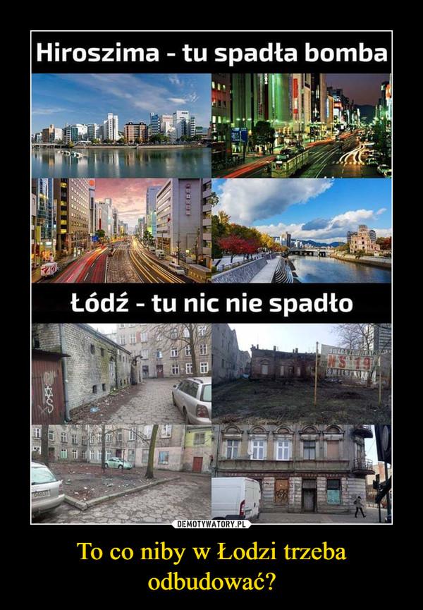 To co niby w Łodzi trzeba odbudować? –