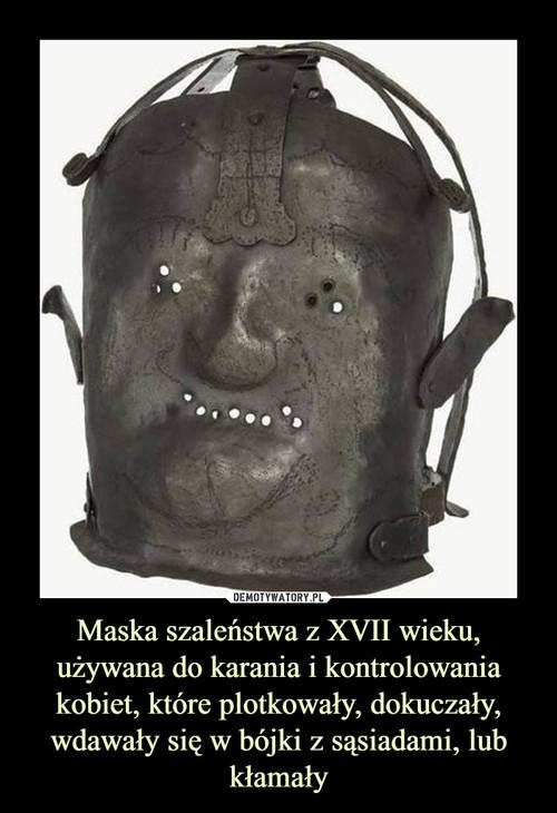 Maska szaleństwa z XVII wieku, używana do karania i kontrolowania kobiet, które plotkowały, dokuczały, wdawały się w bójki z sąsiadami, lub kłamały