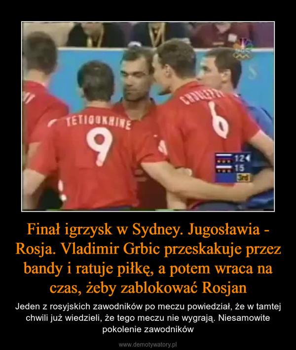 Finał igrzysk w Sydney. Jugosławia - Rosja. Vladimir Grbic przeskakuje przez bandy i ratuje piłkę, a potem wraca na czas, żeby zablokować Rosjan – Jeden z rosyjskich zawodników po meczu powiedział, że w tamtej chwili już wiedzieli, że tego meczu nie wygrają. Niesamowite pokolenie zawodników
