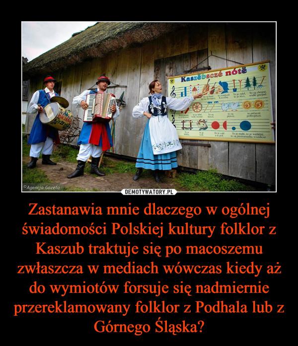 Zastanawia mnie dlaczego w ogólnej świadomości Polskiej kultury folklor z Kaszub traktuje się po macoszemu zwłaszcza w mediach wówczas kiedy aż do wymiotów forsuje się nadmiernie przereklamowany folklor z Podhala lub z Górnego Śląska? –