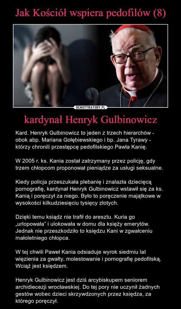 """kardynał Henryk Gulbinowicz – Kard. Henryk Gulbinowicz to jeden z trzech hierarchów - obok abp. Mariana Gołębiewskiego i bp. Jana Tyrawy - którzy chronili przestępcę pedofilskiego Pawła Kanię.W 2005 r. ks. Kania został zatrzymany przez policję, gdy trzem chłopcom proponował pieniądze za usługi seksualne.Kiedy policja przeszukała plebanię i znalazła dziecięcą pornografię, kardynał Henryk Gulbinowicz wstawił się za ks. Kanią i poręczył za niego. Było to poręczenie majątkowe w wysokości kilkudziesięciu tysięcy złotych.  Dzięki temu ksiądz nie trafił do aresztu. Kuria go """"urlopowała"""" i ulokowała w domu dla księży emerytów. Jednak nie przeszkodziło to księdzu Kani w zgwałceniu małoletniego chłopca.W tej chwili Paweł Kania odsiaduje wyrok siedmiu lat więzienia za gwałty, molestowanie i pornografię pedofilską. Wciąż jest księdzem.  Henryk Gulbinowicz jest dziś arcybiskupem seniorem archidiecezji wrocławskiej. Do tej pory nie uczynił żadnych gestów wobec dzieci skrzywdzonych przez księdza, za którego poręczył."""