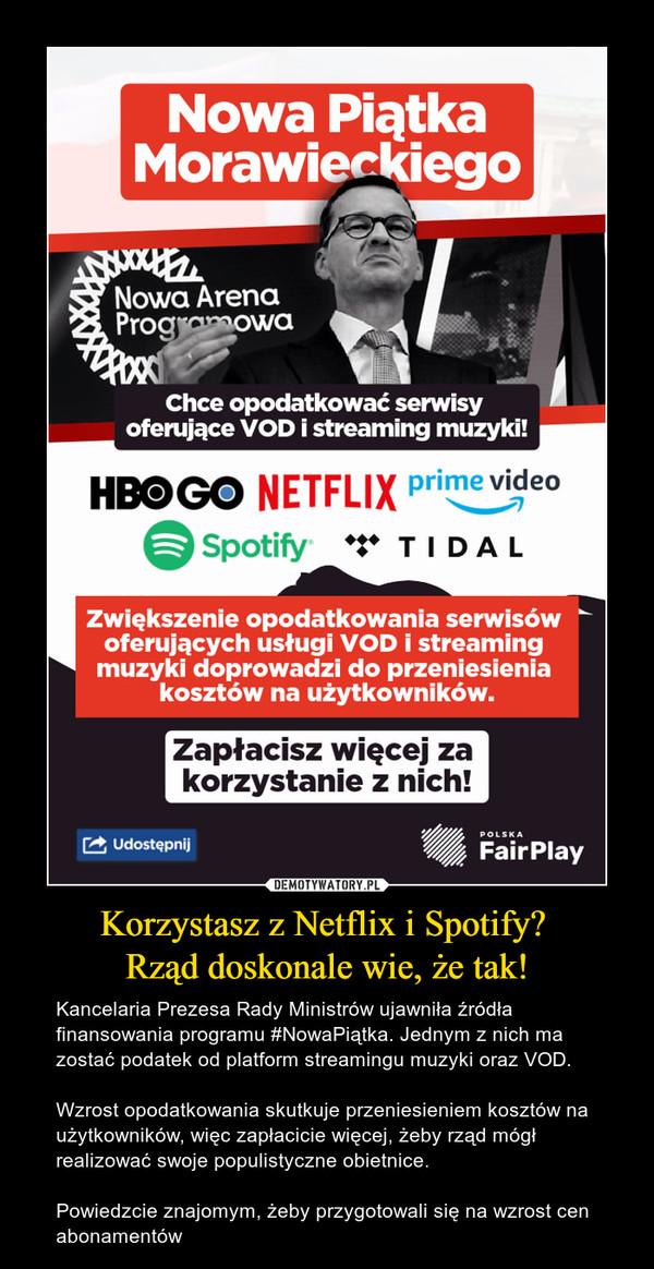 Korzystasz z Netflix i Spotify? Rząd doskonale wie, że tak! – Kancelaria Prezesa Rady Ministrów ujawniła źródła finansowania programu #NowaPiątka. Jednym z nich ma zostać podatek od platform streamingu muzyki oraz VOD.Wzrost opodatkowania skutkuje przeniesieniem kosztów na użytkowników, więc zapłacicie więcej, żeby rząd mógł realizować swoje populistyczne obietnice.Powiedzcie znajomym, żeby przygotowali się na wzrost cen abonamentów Zapłacisz więcej za korzystanie z nich! Nowa Piątka MorawieckiegoChce opodatkować serwisy oferujące VOD i streaming muzyki! HBOGO NETFLIX primevideo Spotify TIDAL Zwiększenie opodatkowania serwisów oferujących usługi VOD i streaming muzyki doprowadzi do przeniesienia kosztów na użytkowników. Udostępnij