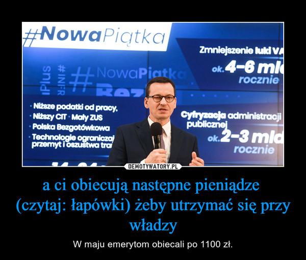 a ci obiecują następne pieniądze (czytaj: łapówki) żeby utrzymać się przy władzy – W maju emerytom obiecali po 1100 zł.