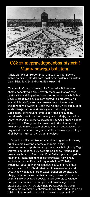 """Cóż za nieprawdopodobna historia! Mamy nowego bohatera! – Autor, pan Marcin Robert Maź, umieścił tę informację u siebie na profilu, ale dał nam możliwość posłania tej historii dalej. Historia ta jest absolutnie niezwykła!""""Gdy Armia Czerwona wyzwoliła Auschwitz-Birkenau w obozie pozostawało 4800 byłych więźniów, których stan dyskwalifikował do pędzenia na zachód w marszach śmierci. Szybko przesuwający się front sprawił, że hitlerowcy nie zdążyli ich zabić, a komory gazowe były już wówczas wysadzone w powietrze. Obóz wyzwolono 27 stycznia, to co zastali Rosjanie nie mieściło się w ludzkim pojęciu. Zagłodzeni, schorowani, umierający ludzie kilkunastu narodowości, jak im pomóc. Wtedy nie czekając na żadne odgórne decyzje lekarz Czerwonego Krzyża z krakowskiego szpitala przy Grzegórzeckiej skrzyknął 38 wolontariuszy, lekarzy i pielęgniarek, zebrał po szpitalach podstawowe leki i wyruszył z nimi do Oświęcimia, dotarli na miejsce 5 lutego. Mieli być tam krótko, byli osiem miesięcy.    Organizowali wszystko, od sprzątania i grzebania zwłok, przez skomplikowane operacje, kuracje, akcję odwszawiania, po podstawową pomoc psychologiczną. Tego wszystkiego dokonał były żołnierz Legionów Piłsudskiego, powiatowy lekarz z Pińczowa Józef Bellert, postać zupełnie nieznana. Przez osiem miesięcy prowadził największy szpital ówczesnej Europy, który opuściło 4620 byłych więźniów. Spośród tych wszystkich ciężko chorych ludzi zmarło tylko 180 osób, do dziś jest to uznawane za cud. Leczył, a wyleczonym organizował transport do ojczyzny dbając, aby na podróż dostali bieliznę i żywność. Nazwisko Józefa Bellerta w latach powojennych było przez władze pomijane, komuniści nie mogli mu darować legionowej przeszłości, a o tym co się działo po wyzwoleniu obozu starano się nie mówić. Zebrałem dane i stworzyłem hasło na Wikipedii, bo o takim człowieku nie wolno zapomnieć"""""""