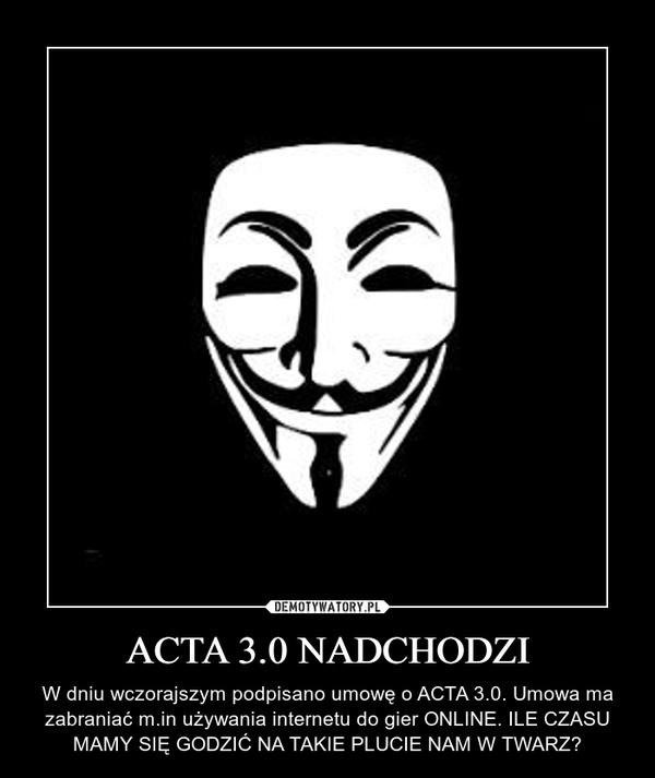 ACTA 3.0 NADCHODZI – W dniu wczorajszym podpisano umowę o ACTA 3.0. Umowa ma zabraniać m.in używania internetu do gier ONLINE. ILE CZASU MAMY SIĘ GODZIĆ NA TAKIE PLUCIE NAM W TWARZ?