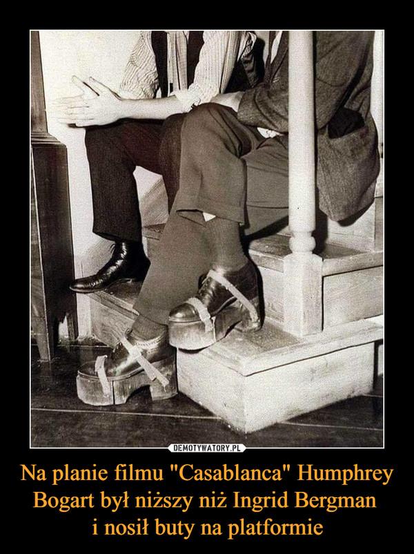 """Na planie filmu """"Casablanca"""" Humphrey Bogart był niższy niż Ingrid Bergman i nosił buty na platformie –"""