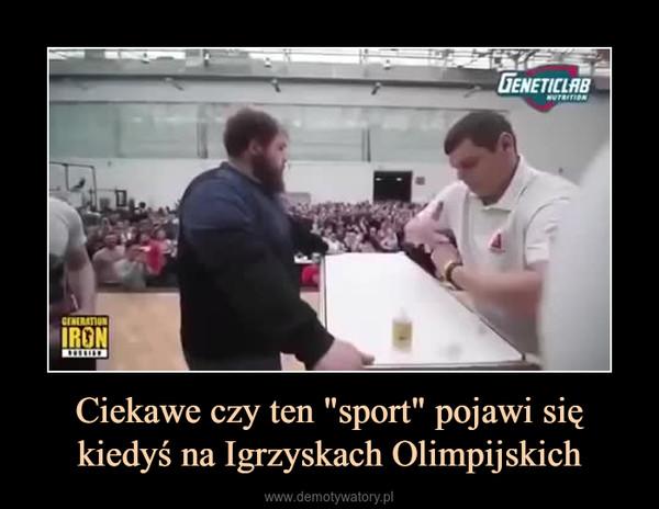 """Ciekawe czy ten """"sport"""" pojawi się kiedyś na Igrzyskach Olimpijskich –"""