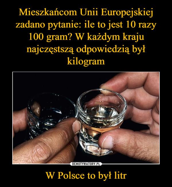 W Polsce to był litr –