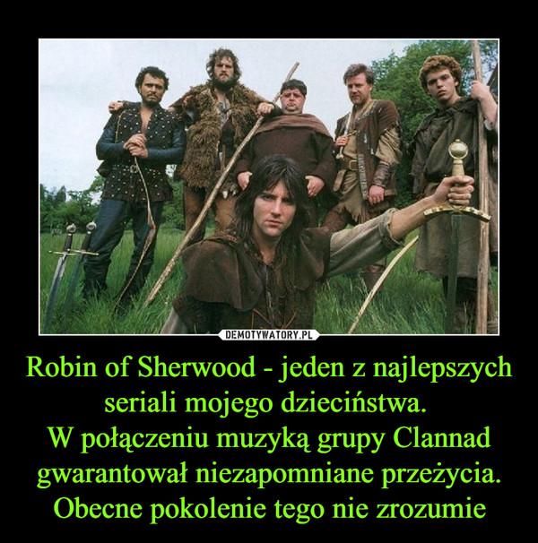 Robin of Sherwood - jeden z najlepszych seriali mojego dzieciństwa. W połączeniu muzyką grupy Clannad gwarantował niezapomniane przeżycia. Obecne pokolenie tego nie zrozumie –