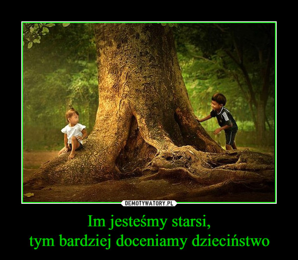 Im jesteśmy starsi,tym bardziej doceniamy dzieciństwo –