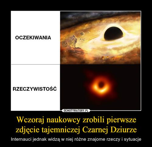 Wczoraj naukowcy zrobili pierwsze zdjęcie tajemniczej Czarnej Dziurze