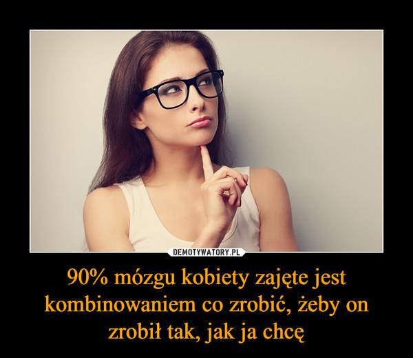 90% mózgu kobiety zajęte jest kombinowaniem co zrobić, żeby on zrobił tak, jak ja chcę –