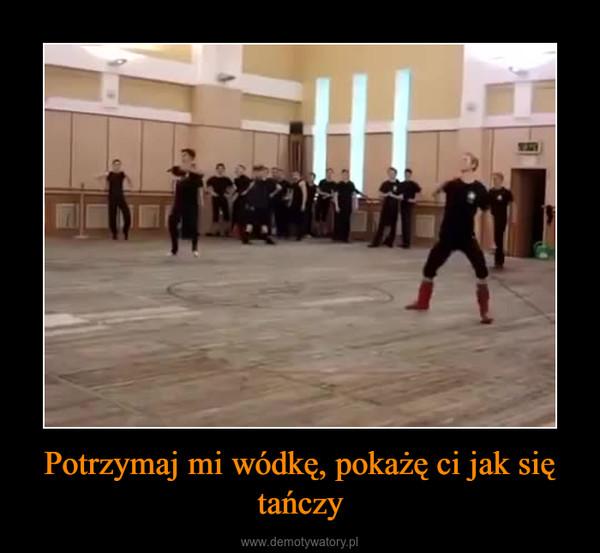 Potrzymaj mi wódkę, pokażę ci jak się tańczy –