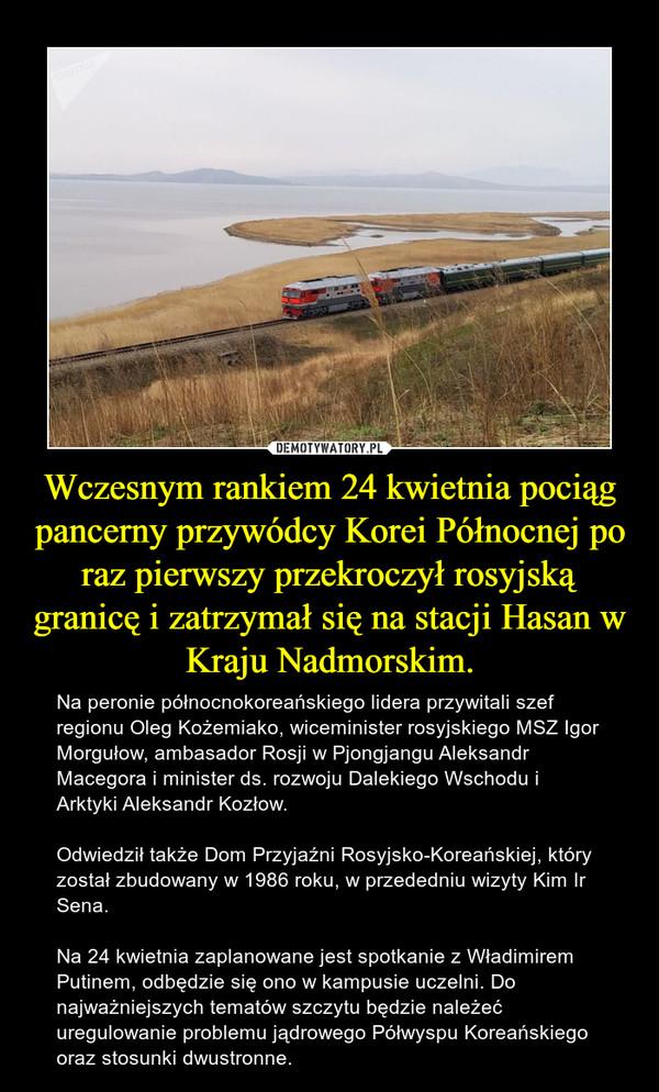 Wczesnym rankiem 24 kwietnia pociąg pancerny przywódcy Korei Północnej po raz pierwszy przekroczył rosyjską granicę i zatrzymał się na stacji Hasan w Kraju Nadmorskim. – Na peronie północnokoreańskiego lidera przywitali szef regionu Oleg Kożemiako, wiceminister rosyjskiego MSZ Igor Morgułow, ambasador Rosji w Pjongjangu Aleksandr Macegora i minister ds. rozwoju Dalekiego Wschodu i Arktyki Aleksandr Kozłow. Odwiedził także Dom Przyjaźni Rosyjsko-Koreańskiej, który został zbudowany w 1986 roku, w przededniu wizyty Kim Ir Sena. Na 24 kwietnia zaplanowane jest spotkanie z Władimirem Putinem, odbędzie się ono w kampusie uczelni. Do najważniejszych tematów szczytu będzie należeć uregulowanie problemu jądrowego Półwyspu Koreańskiego oraz stosunki dwustronne.