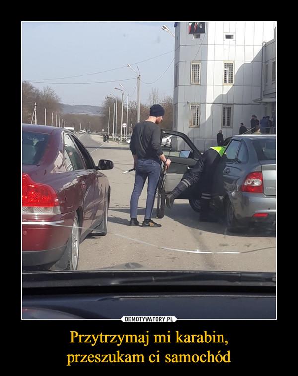 Przytrzymaj mi karabin,przeszukam ci samochód –