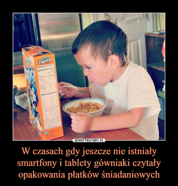 W czasach gdy jeszcze nie istniały smartfony i tablety gówniaki czytały opakowania płatków śniadaniowych –