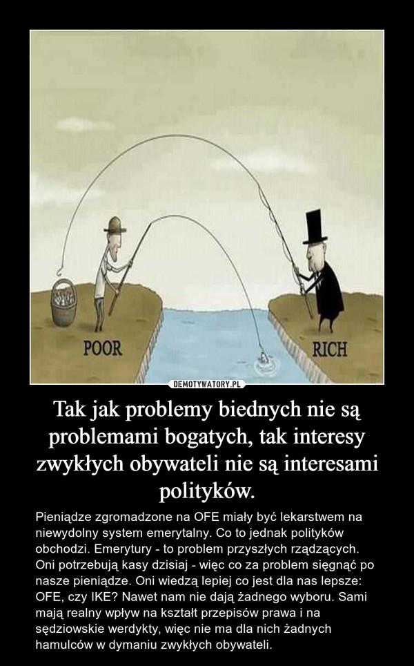 Tak jak problemy biednych nie są problemami bogatych, tak interesy zwykłych obywateli nie są interesami polityków. – Pieniądze zgromadzone na OFE miały być lekarstwem na niewydolny system emerytalny. Co to jednak polityków obchodzi. Emerytury - to problem przyszłych rządzących. Oni potrzebują kasy dzisiaj - więc co za problem sięgnąć po nasze pieniądze. Oni wiedzą lepiej co jest dla nas lepsze: OFE, czy IKE? Nawet nam nie dają żadnego wyboru. Sami mają realny wpływ na kształt przepisów prawa i na sędziowskie werdykty, więc nie ma dla nich żadnych hamulców w dymaniu zwykłych obywateli.