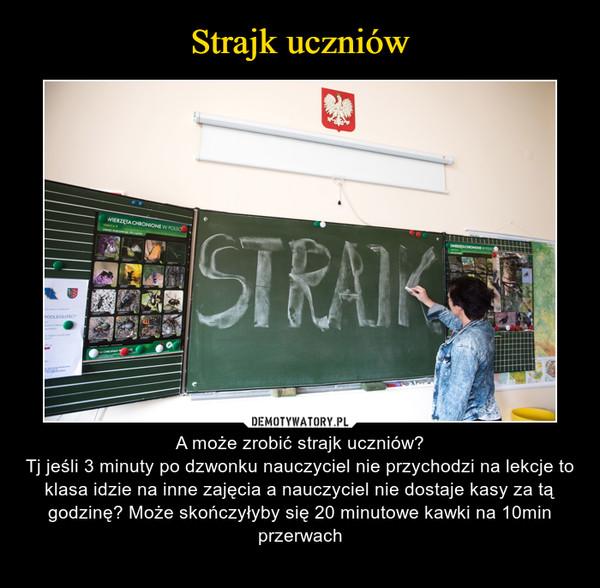 – A może zrobić strajk uczniów?Tj jeśli 3 minuty po dzwonku nauczyciel nie przychodzi na lekcje to klasa idzie na inne zajęcia a nauczyciel nie dostaje kasy za tą godzinę? Może skończyłyby się 20 minutowe kawki na 10min przerwach