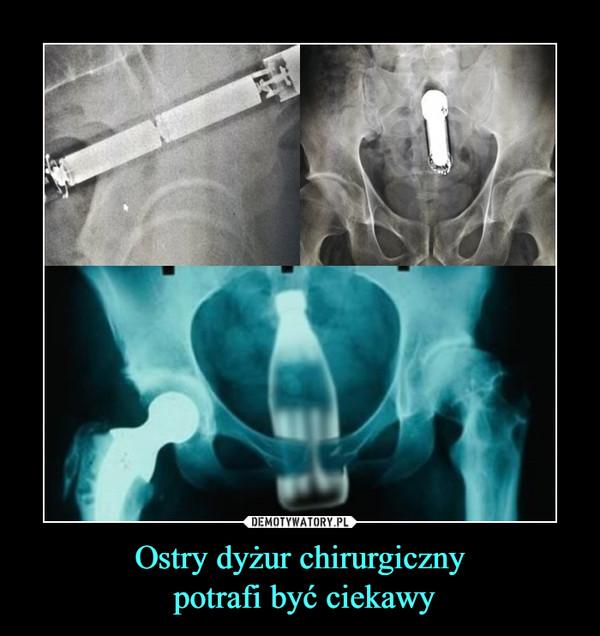 Ostry dyżur chirurgiczny potrafi być ciekawy –