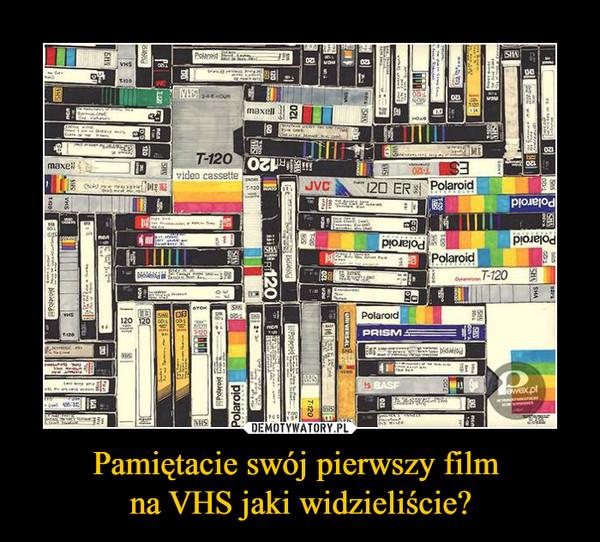 Pamiętacie swój pierwszy film na VHS jaki widzieliście? –