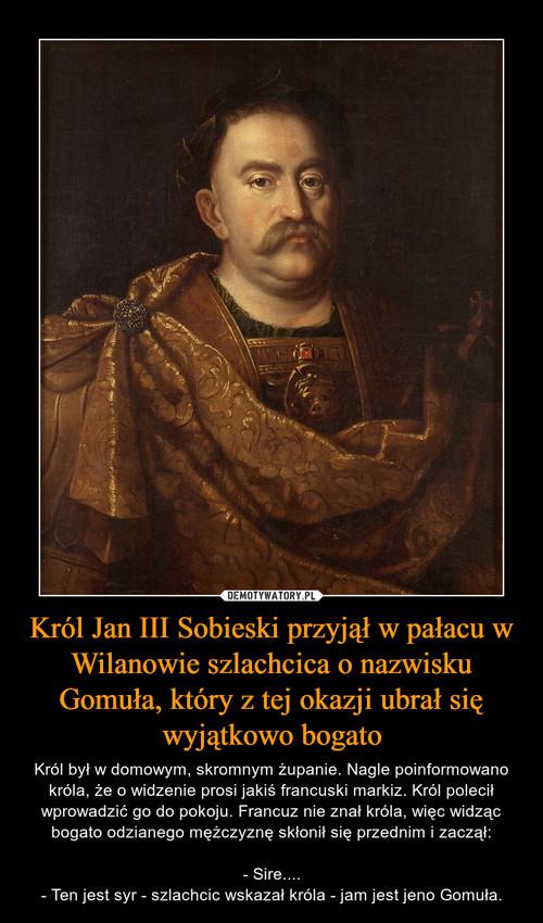 Król Jan III Sobieski przyjął w pałacu w Wilanowie szlachcica o nazwisku Gomuła, który z tej okazji ubrał się wyjątkowo bogato