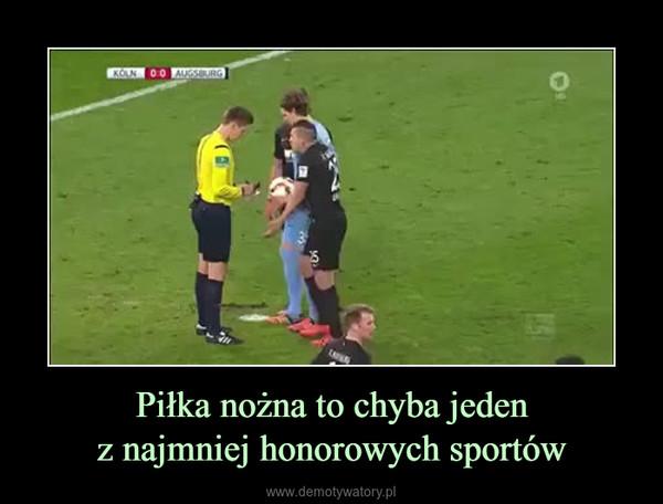 Piłka nożna to chyba jedenz najmniej honorowych sportów –