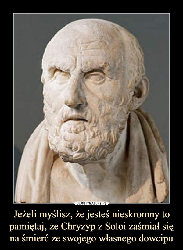 Jeżeli myślisz, że jesteś nieskromny to pamiętaj, że Chryzyp z Soloi zaśmiał się na śmierć ze swojego własnego dowcipu –