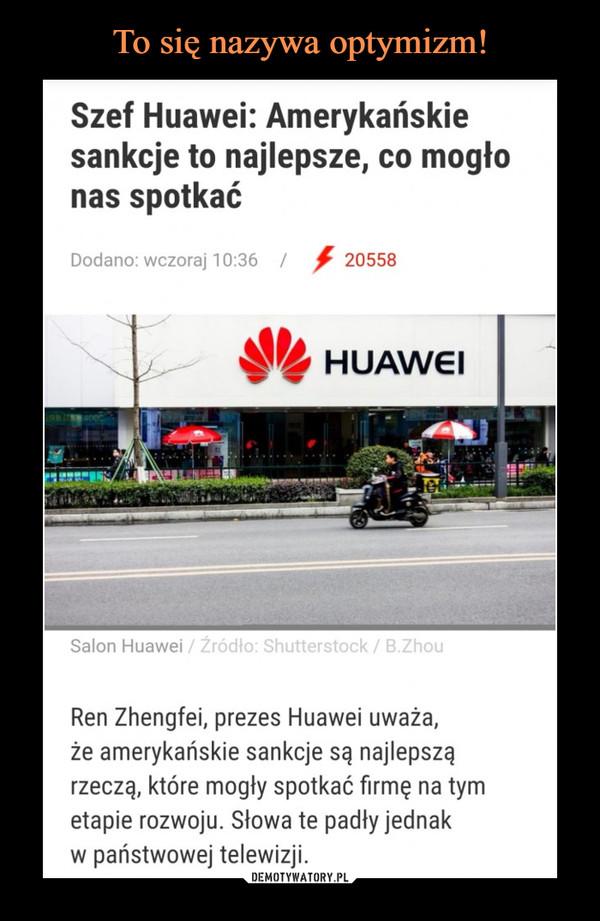 –  Szef Huawei: Amerykańskie sankcje to najlepsze, co mogło nas spotkać Dodano: wczoraj 1 0:36 / 20558 HUAWEI Salon Huawei / Žródło: Shutterstock / B.Zhou Ren Zhengfei, prezes Huawei uważa, że amerykańskie sankcje są najlepszą rzeczą, które mogły spotkać firmę na tym etapie rozwoju. Słowa te padły jednak w państwowej telewizji.