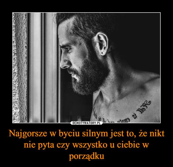Najgorsze w byciu silnym jest to, że nikt nie pyta czy wszystko u ciebie w porządku –