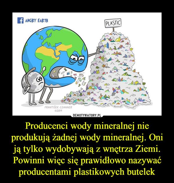 Producenci wody mineralnej nie produkują żadnej wody mineralnej. Oni ją tylko wydobywają z wnętrza Ziemi. Powinni więc się prawidłowo nazywać producentami plastikowych butelek –
