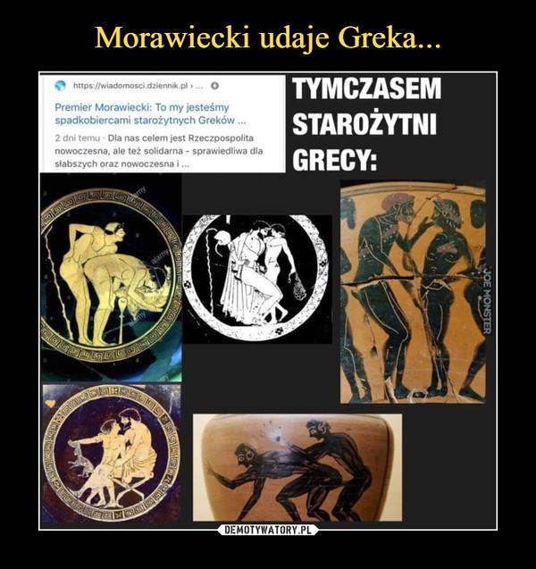 –  Premier Morawiecki: To my jesteśmyspadkobiercami starożytnych Greków ...2 dni temu - Dla nas celem jest Rzeczpospolitanowoczesna, ale też solidarna - sprawiedliwa dlasłabszych oraz nowoczesna i...TYMCZASEMSTAROŻYTNIGRECY: