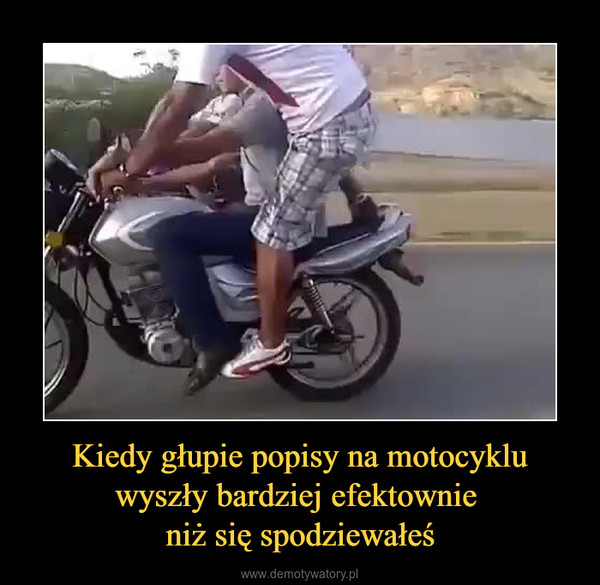 Kiedy głupie popisy na motocyklu wyszły bardziej efektownie niż się spodziewałeś –