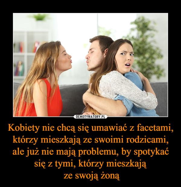 Kobiety nie chcą się umawiać z facetami, którzy mieszkają ze swoimi rodzicami, ale już nie mają problemu, by spotykać się z tymi, którzy mieszkają ze swoją żoną –
