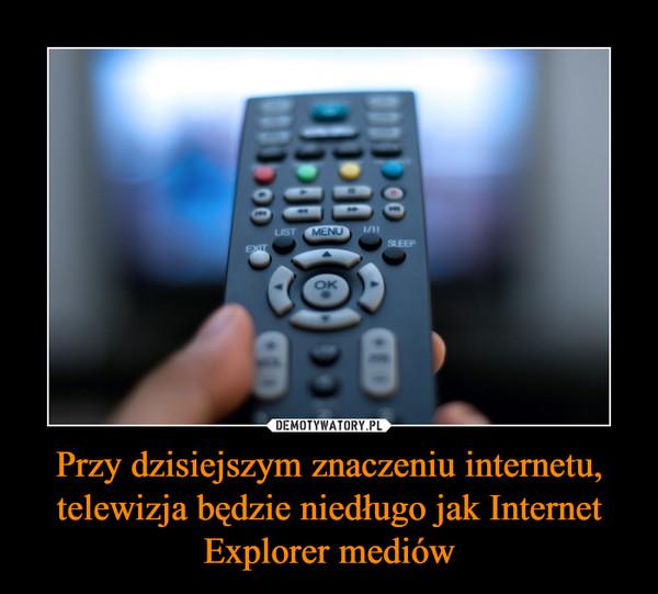 Przy dzisiejszym znaczeniu internetu, telewizja będzie niedługo jak Internet Explorer mediów –