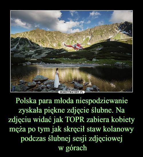 Polska para młoda niespodziewanie zyskała piękne zdjęcie ślubne. Na zdjęciu widać jak TOPR zabiera kobiety męża po tym jak skręcił staw kolanowy podczas ślubnej sesji zdjęciowej  w górach