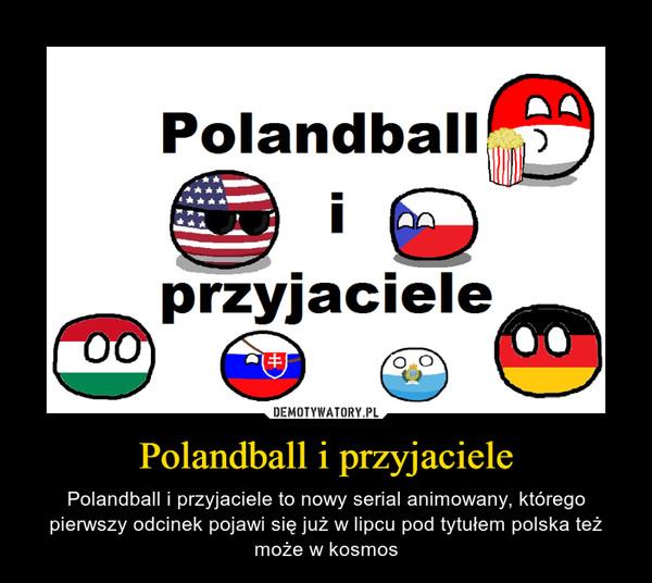 Polandball i przyjaciele – Polandball i przyjaciele to nowy serial animowany, którego pierwszy odcinek pojawi się już w lipcu pod tytułem polska też może w kosmos