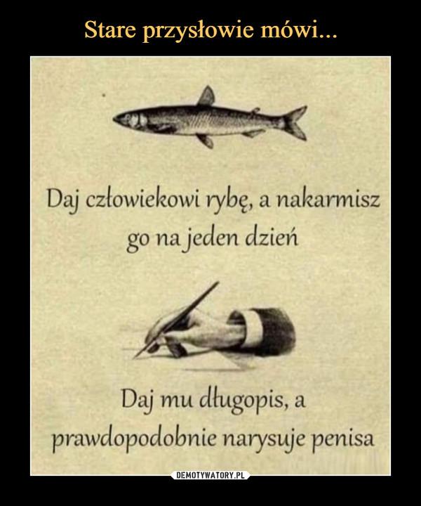 –  Daj człowiekowi rybę, a nakarmiszgo na jeden dzieńDaj mu dlugopis,prawdopodobnie narysuje penisaa