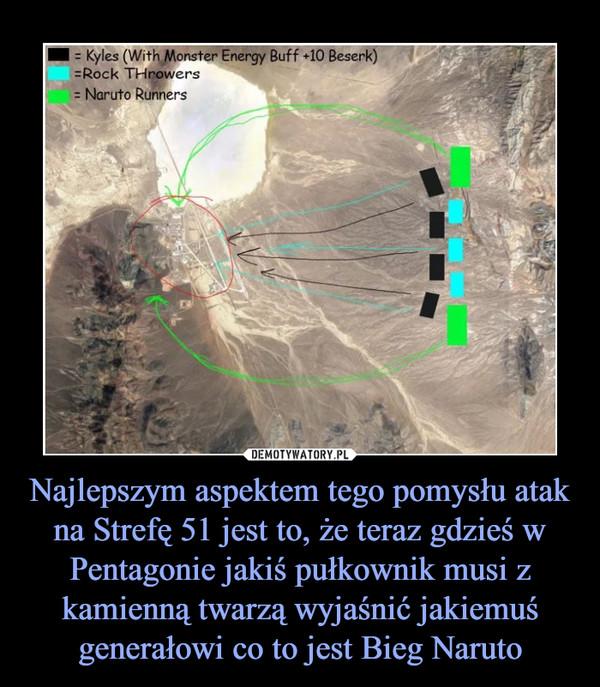 Najlepszym aspektem tego pomysłu atak na Strefę 51 jest to, że teraz gdzieś w Pentagonie jakiś pułkownik musi z kamienną twarzą wyjaśnić jakiemuś generałowi co to jest Bieg Naruto –