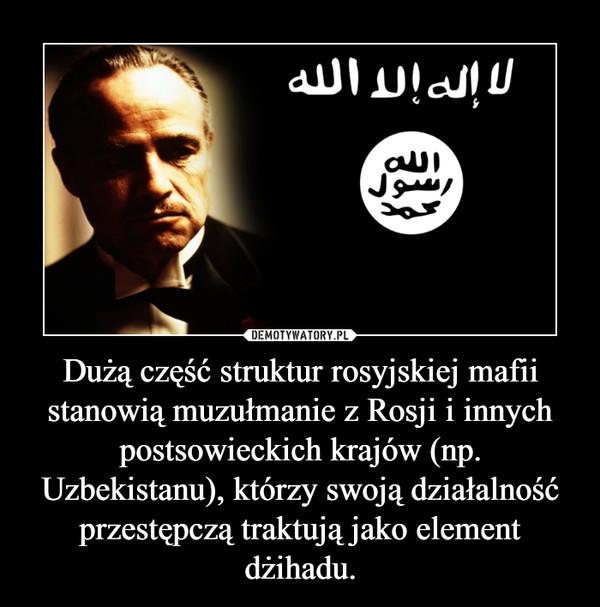 Dużą część struktur rosyjskiej mafii stanowią muzułmanie z Rosji i innych postsowieckich krajów (np. Uzbekistanu), którzy swoją działalność przestępczą traktują jako element dżihadu. –