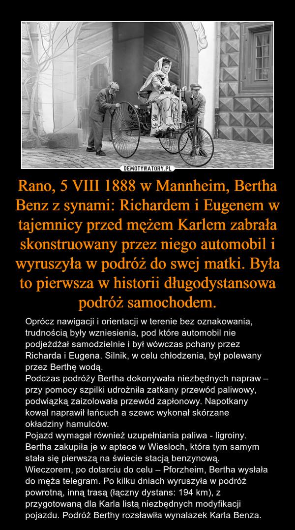 Rano, 5 VIII 1888 w Mannheim, Bertha Benz z synami: Richardem i Eugenem w tajemnicy przed mężem Karlem zabrała skonstruowany przez niego automobil i wyruszyła w podróż do swej matki. Była to pierwsza w historii długodystansowa podróż samochodem. – Oprócz nawigacji i orientacji w terenie bez oznakowania, trudnością były wzniesienia, pod które automobil nie podjeżdżał samodzielnie i był wówczas pchany przez Richarda i Eugena. Silnik, w celu chłodzenia, był polewany przez Berthę wodą. Podczas podróży Bertha dokonywała niezbędnych napraw – przy pomocy szpilki udrożniła zatkany przewód paliwowy, podwiązką zaizolowała przewód zapłonowy. Napotkany kowal naprawił łańcuch a szewc wykonał skórzane okładziny hamulców. Pojazd wymagał również uzupełniania paliwa - ligroiny. Bertha zakupiła je w aptece w Wiesloch, która tym samym stała się pierwszą na świecie stacją benzynową. Wieczorem, po dotarciu do celu – Pforzheim, Bertha wysłała do męża telegram. Po kilku dniach wyruszyła w podróż powrotną, inną trasą (łączny dystans: 194 km), z przygotowaną dla Karla listą niezbędnych modyfikacji pojazdu. Podróż Berthy rozsławiła wynalazek Karla Benza.